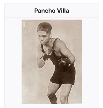 His name was Freddie Giredo or something but took the name Pancho Villa and became world bantam weight champion of boxing, circa 1925,